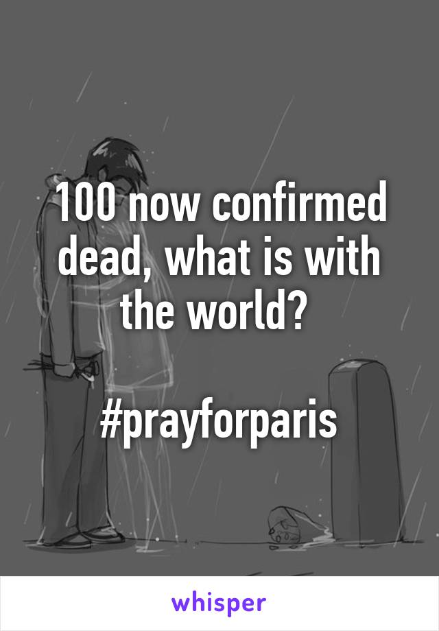 100 now confirmed dead, what is with the world?   #prayforparis