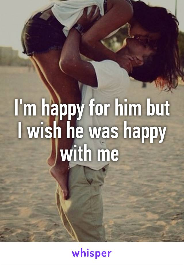 I'm happy for him but I wish he was happy with me