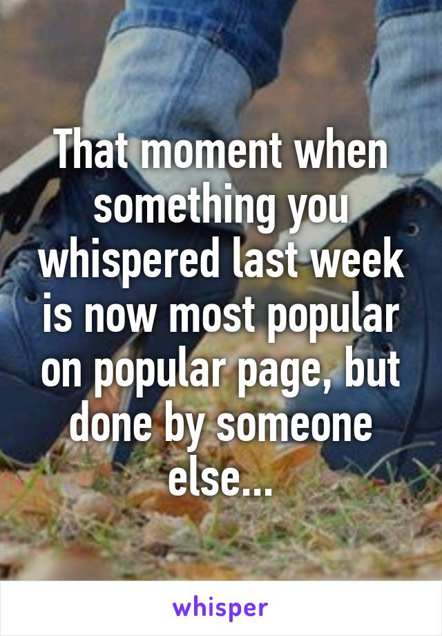 That moment when something you whispered last week is now most popular on popular page, but done by someone else...