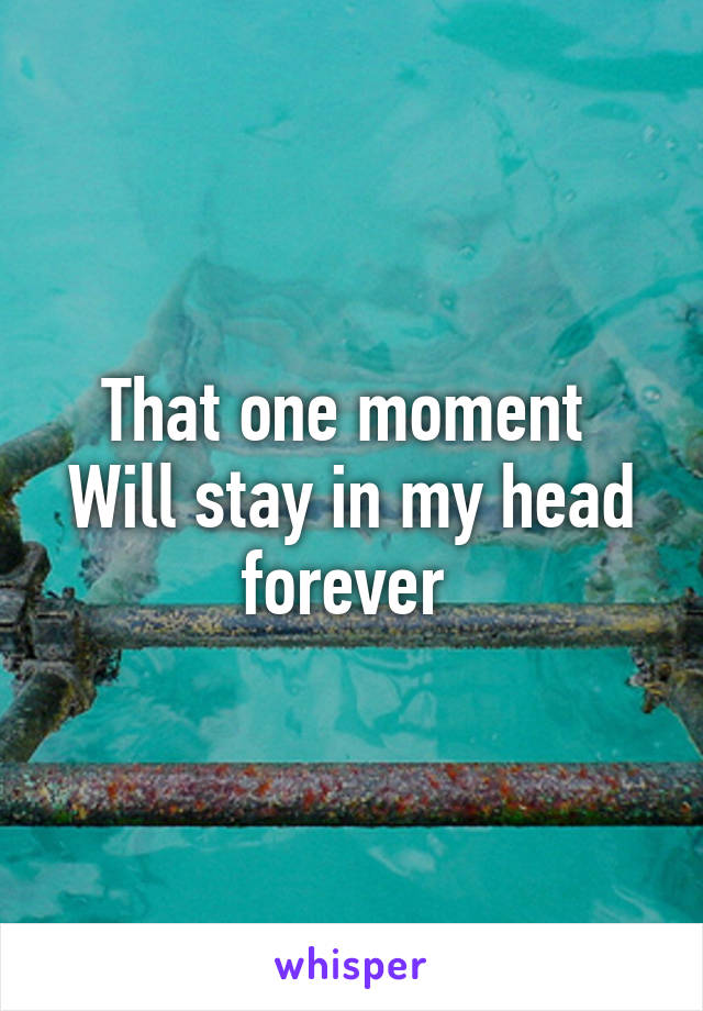 That one moment  Will stay in my head forever