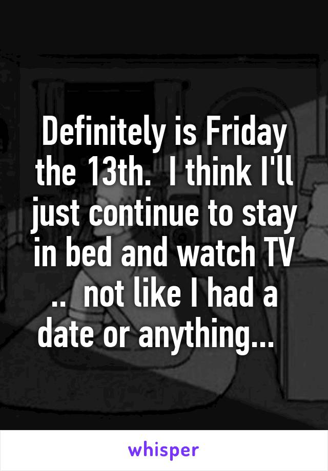 Definitely is Friday the 13th.  I think I'll just continue to stay in bed and watch TV ..  not like I had a date or anything...