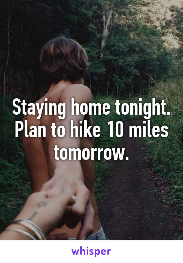 Staying home tonight. Plan to hike 10 miles tomorrow.