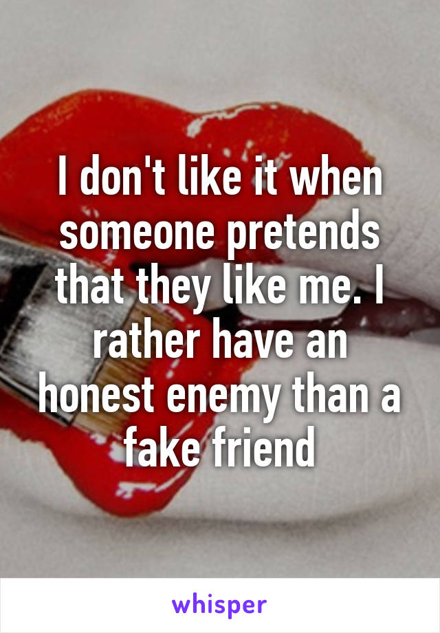 I don't like it when someone pretends that they like me. I rather have an honest enemy than a fake friend