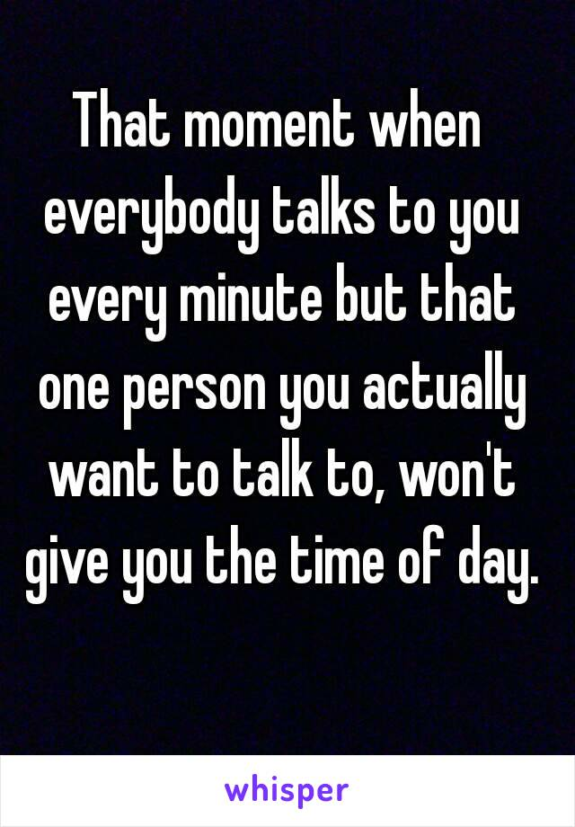 That moment when everybody talks to you every minute but that one person you actually want to talk to, won't give you the time of day.