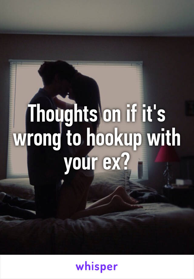 Thoughts on if it's wrong to hookup with your ex?