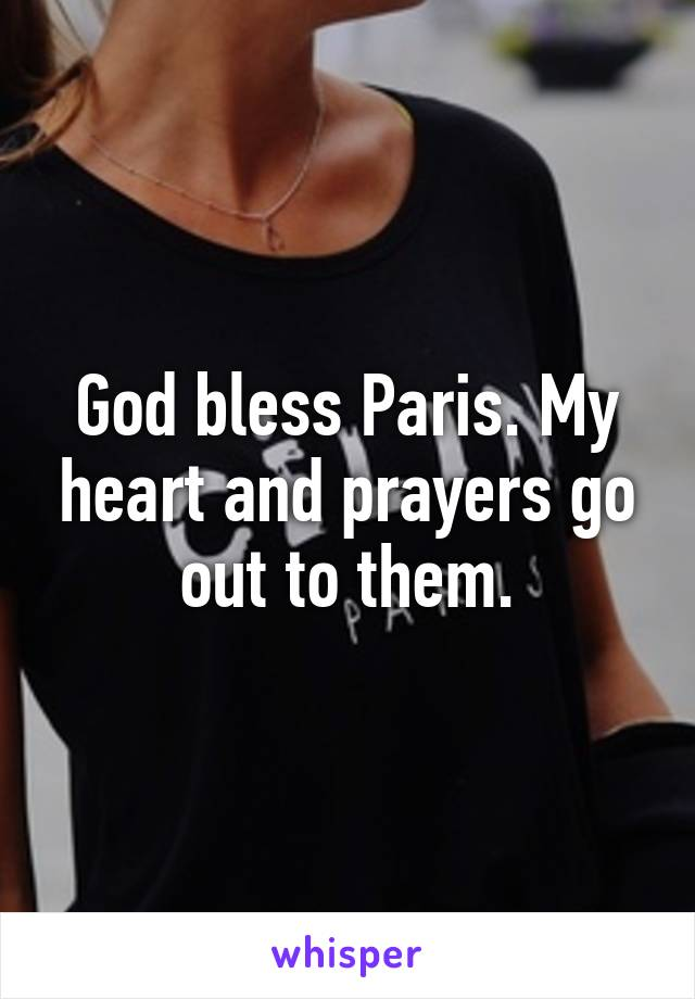 God bless Paris. My heart and prayers go out to them.