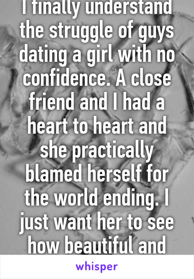 I finally understand the struggle of guys dating a girl with no confidence. A close friend and I had a heart to heart and she practically blamed herself for the world ending. I just want her to see how beautiful and amazing she is.