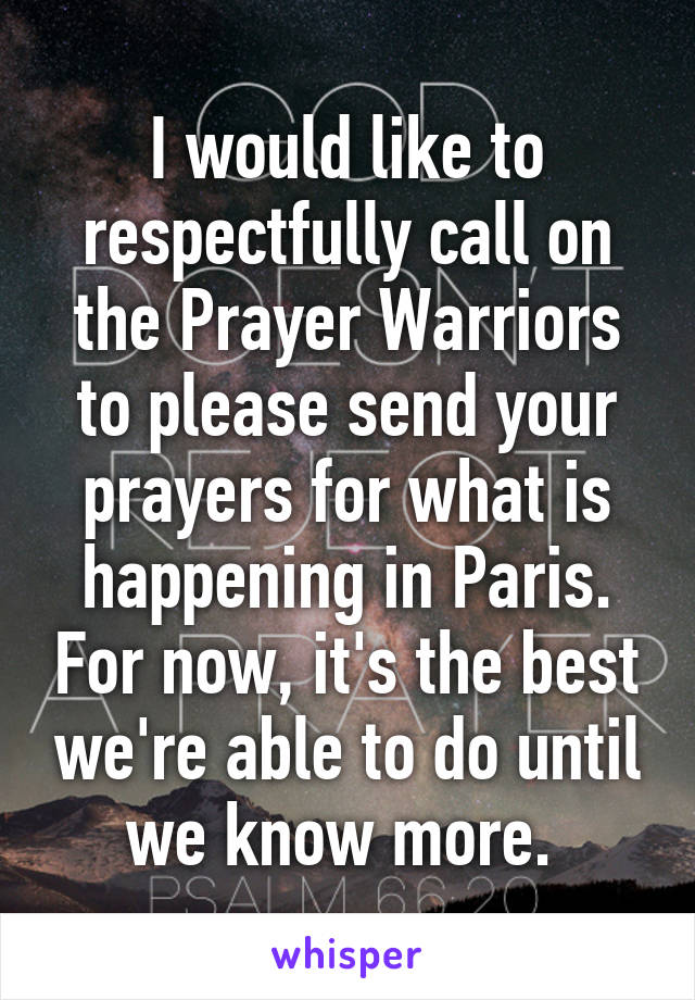 I would like to respectfully call on the Prayer Warriors to please send your prayers for what is happening in Paris. For now, it's the best we're able to do until we know more.