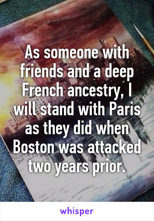 As someone with friends and a deep French ancestry, I will stand with Paris as they did when Boston was attacked two years prior.