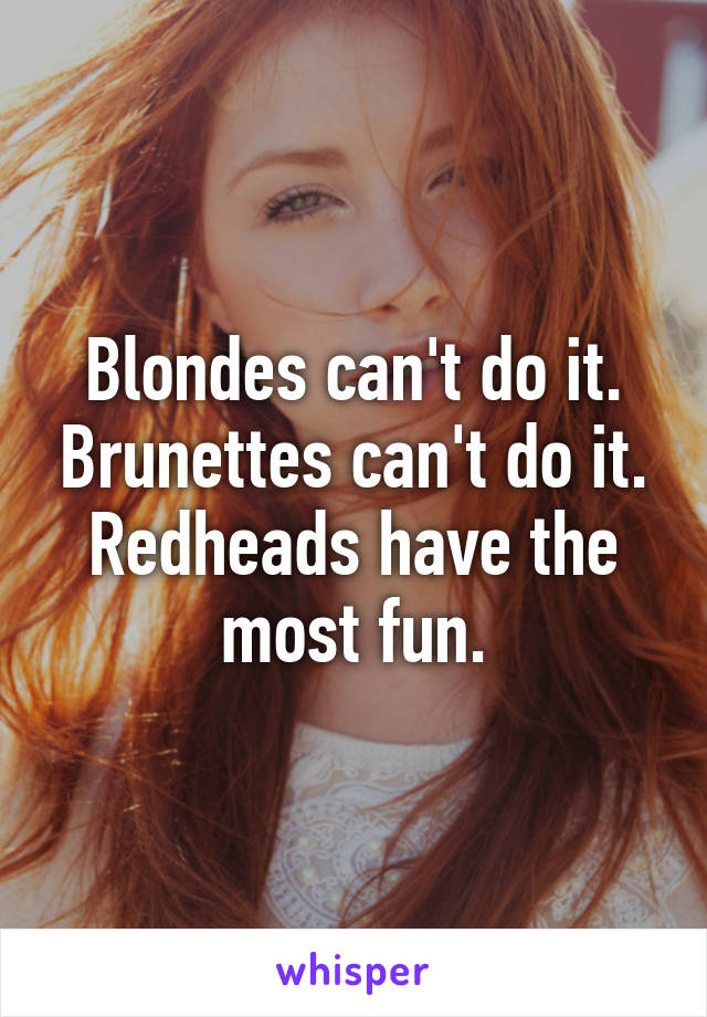 Blondes can't do it. Brunettes can't do it. Redheads have the most fun.