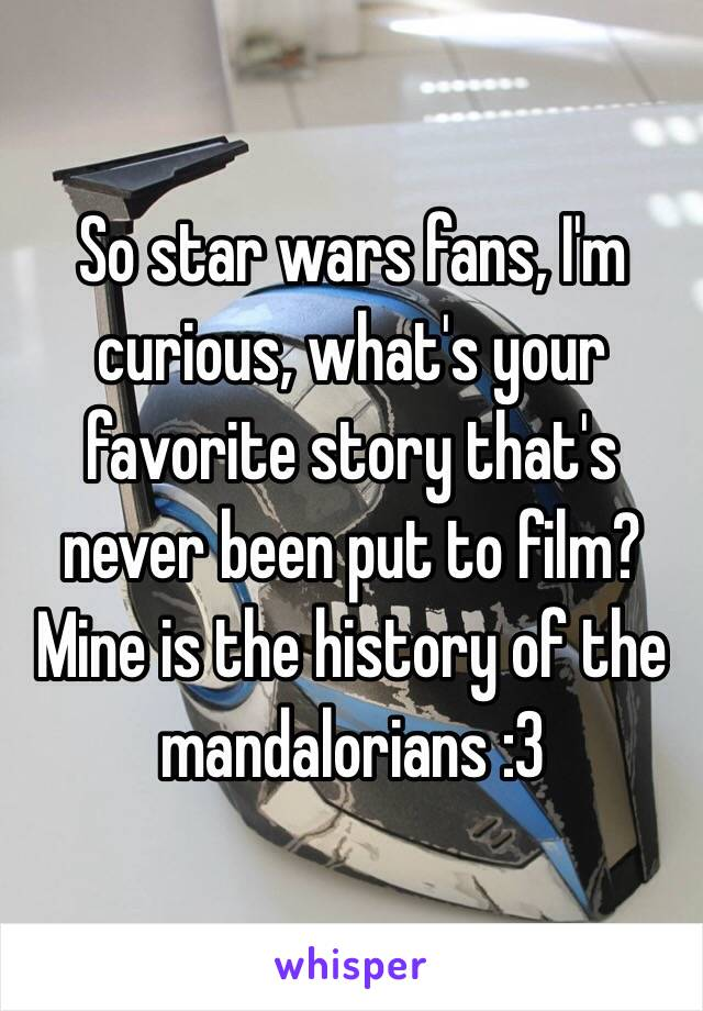 So star wars fans, I'm curious, what's your favorite story that's never been put to film? Mine is the history of the mandalorians :3