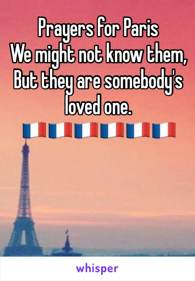 Prayers for Paris We might not know them, But they are somebody's loved one. 🇫🇷🇫🇷🇫🇷🇫🇷🇫🇷🇫🇷