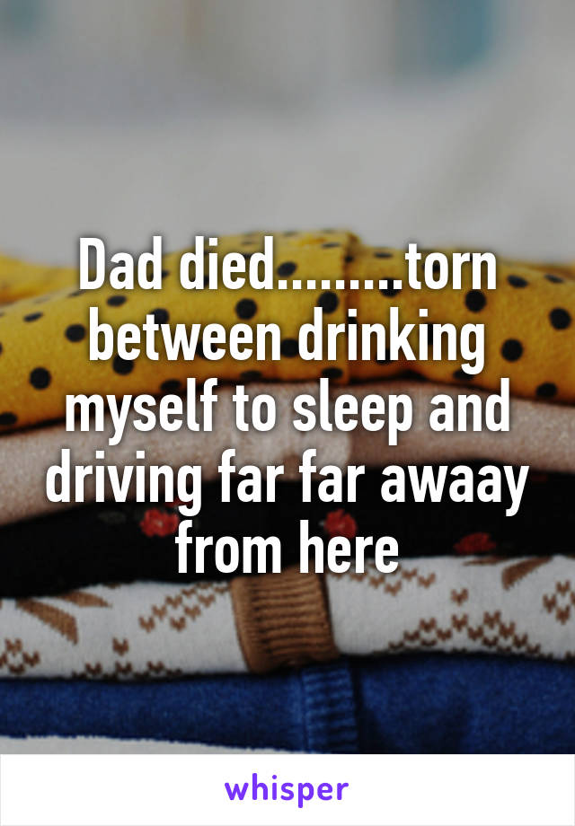 Dad died.........torn between drinking myself to sleep and driving far far awaay from here