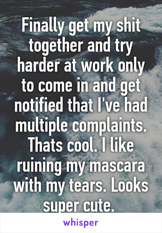 Finally get my shit together and try harder at work only to come in and get notified that I've had multiple complaints. Thats cool. I like ruining my mascara with my tears. Looks super cute.