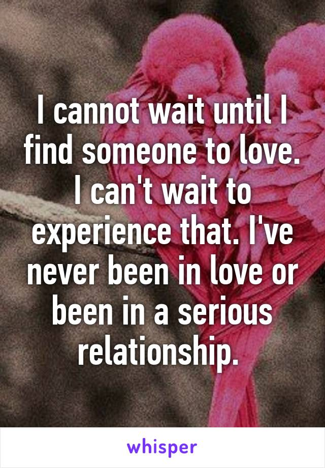 I cannot wait until I find someone to love. I can't wait to experience that. I've never been in love or been in a serious relationship.