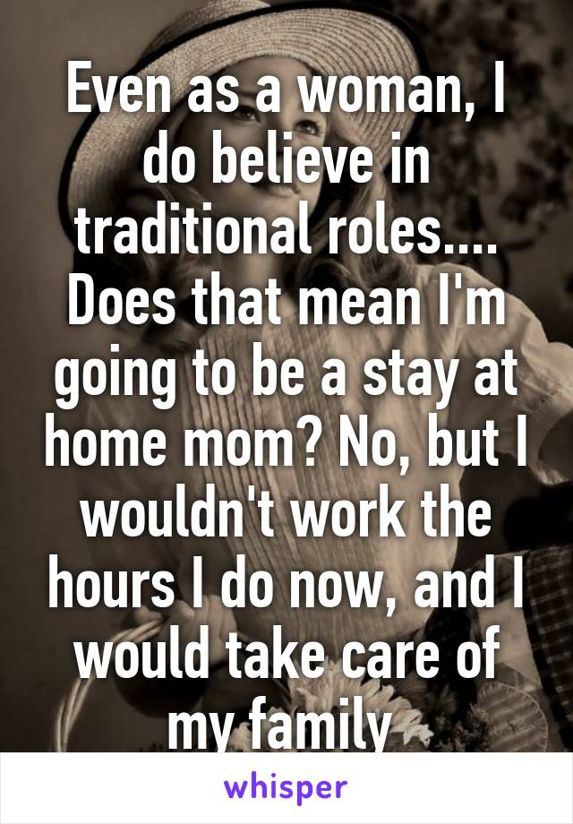 Even as a woman, I do believe in traditional roles.... Does that mean I'm going to be a stay at home mom? No, but I wouldn't work the hours I do now, and I would take care of my family