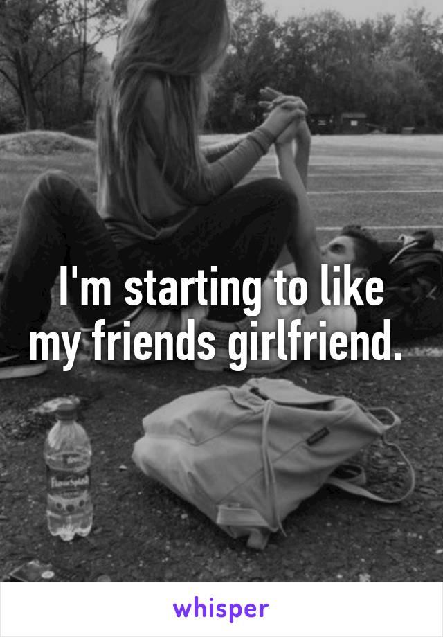 I'm starting to like my friends girlfriend.