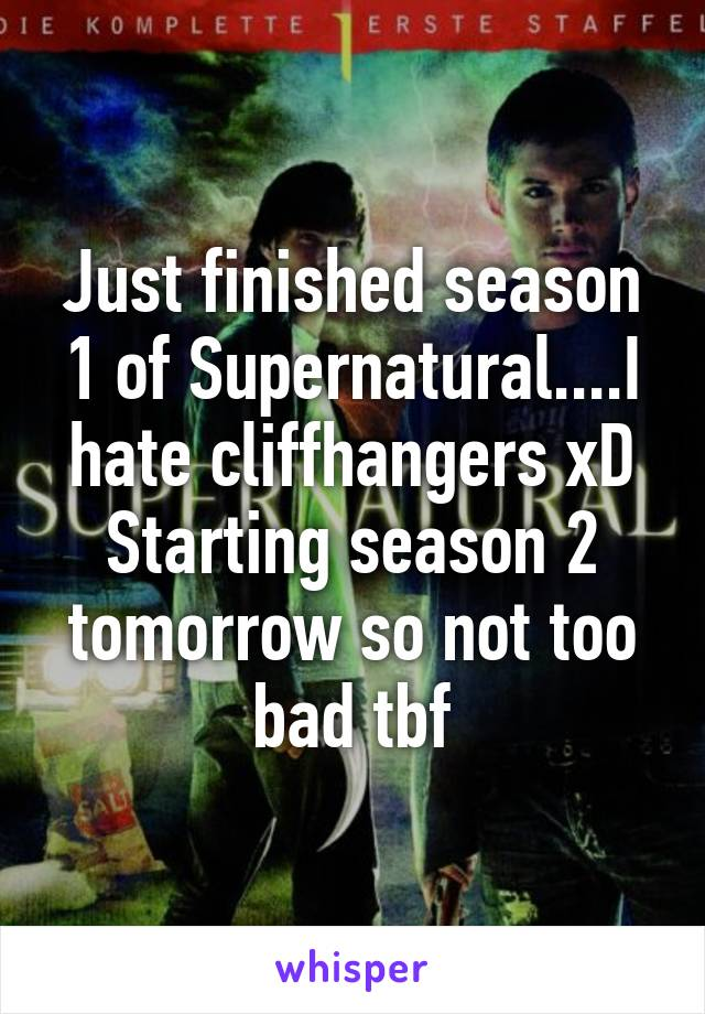 Just finished season 1 of Supernatural....I hate cliffhangers xD Starting season 2 tomorrow so not too bad tbf