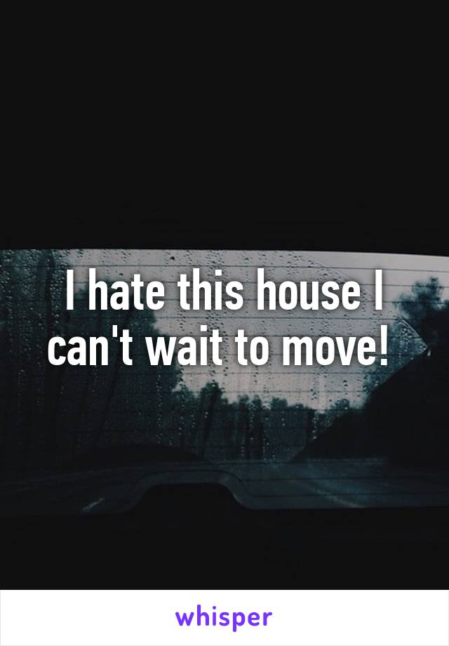I hate this house I can't wait to move!