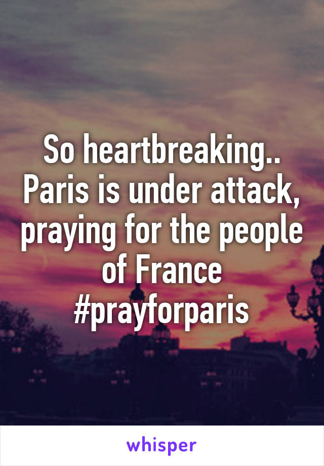 So heartbreaking.. Paris is under attack, praying for the people of France #prayforparis