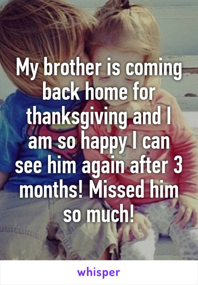 My brother is coming back home for thanksgiving and I am so happy I can see him again after 3 months! Missed him so much!