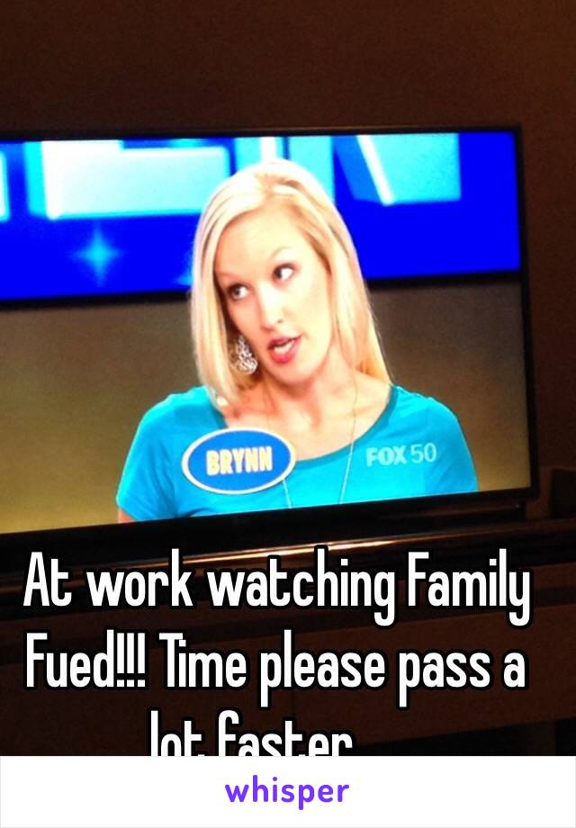 At work watching Family Fued!!! Time please pass a lot faster.....