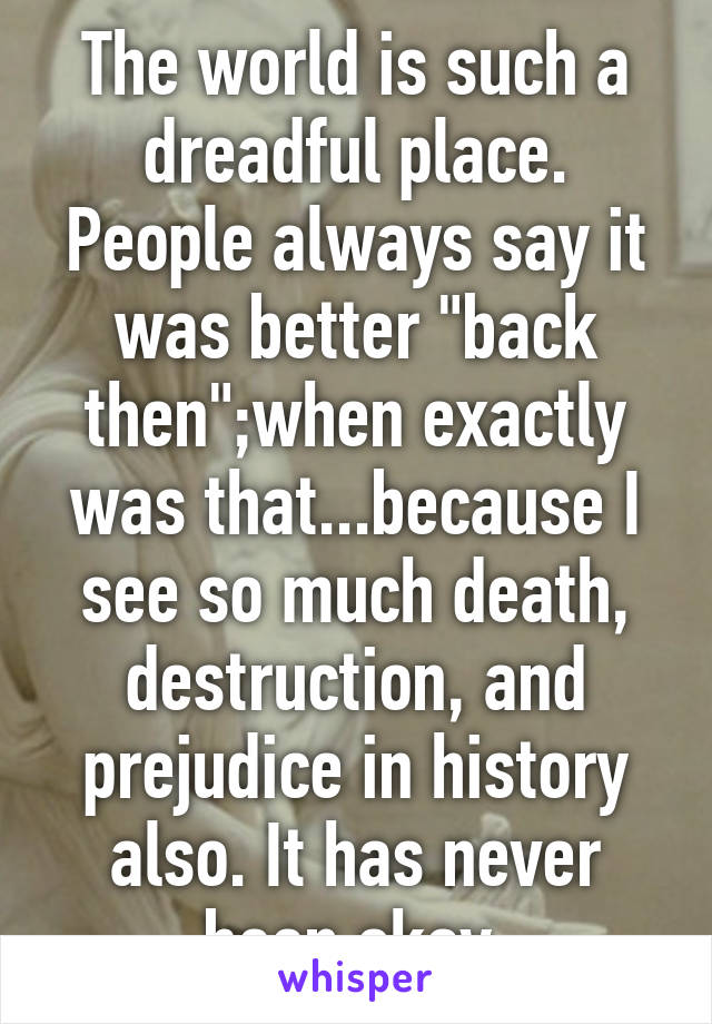 "The world is such a dreadful place. People always say it was better ""back then"";when exactly was that...because I see so much death, destruction, and prejudice in history also. It has never been okay."