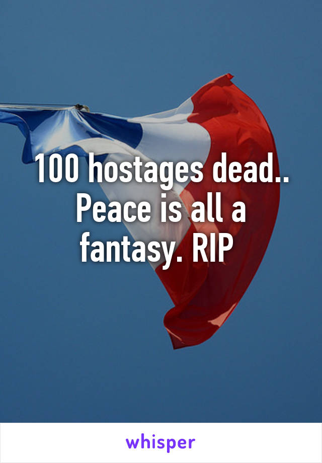 100 hostages dead.. Peace is all a fantasy. RIP