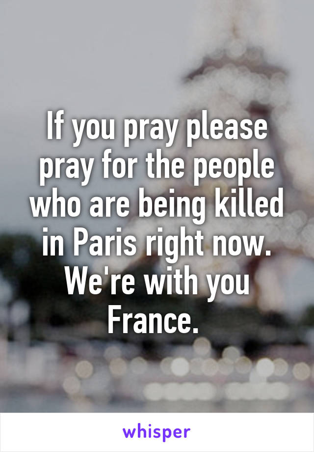 If you pray please pray for the people who are being killed in Paris right now. We're with you France.