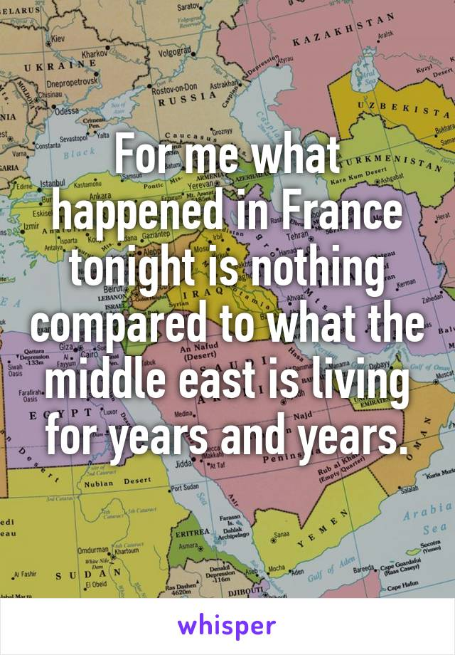 For me what happened in France tonight is nothing compared to what the middle east is living for years and years.