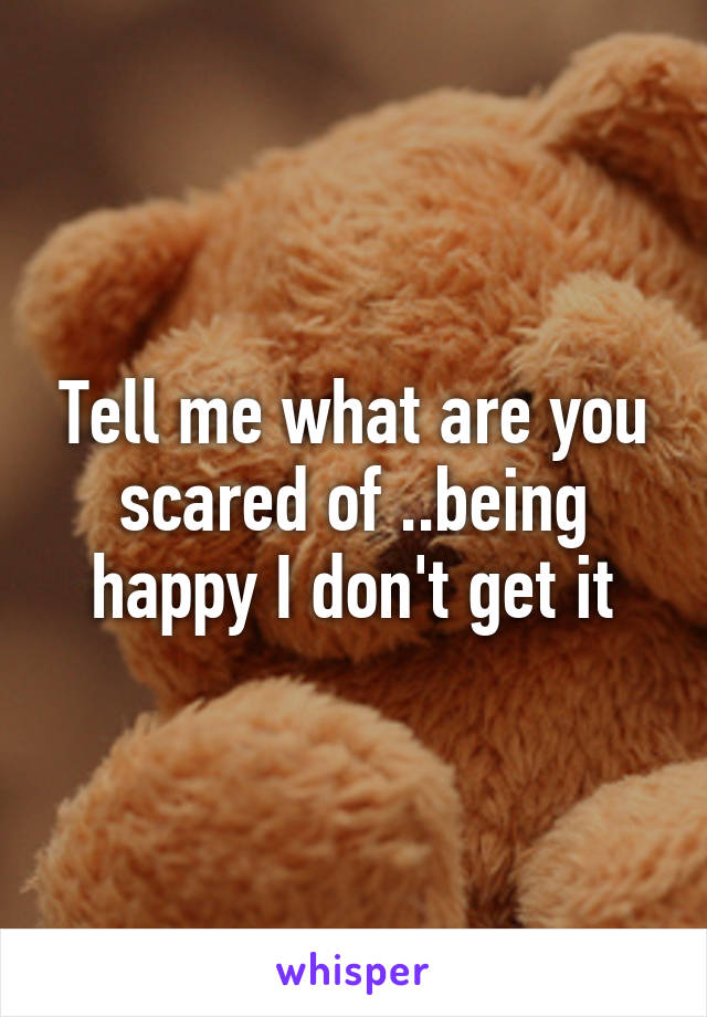 Tell me what are you scared of ..being happy I don't get it