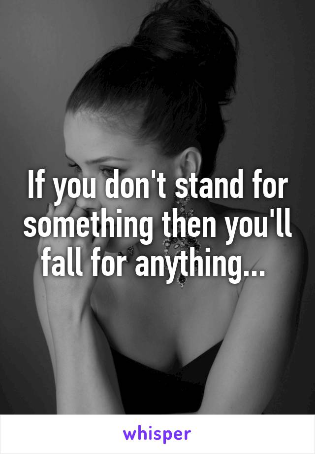 If you don't stand for something then you'll fall for anything...