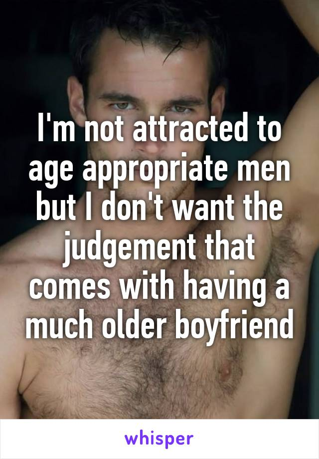 I'm not attracted to age appropriate men but I don't want the judgement that comes with having a much older boyfriend