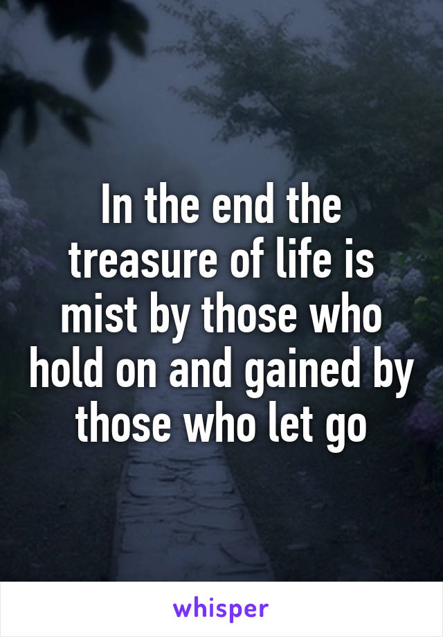 In the end the treasure of life is mist by those who hold on and gained by those who let go