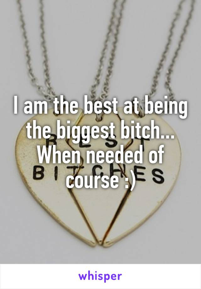 I am the best at being the biggest bitch... When needed of course :)