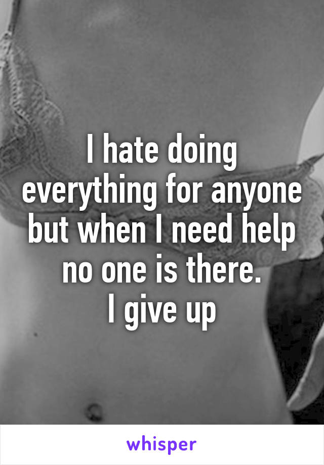 I hate doing everything for anyone but when I need help no one is there. I give up