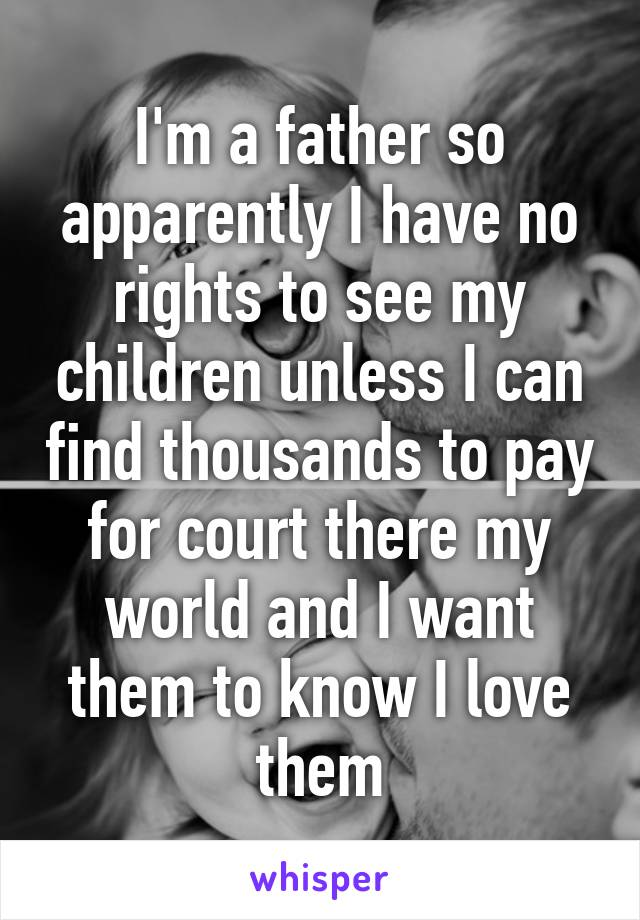 I'm a father so apparently I have no rights to see my children unless I can find thousands to pay for court there my world and I want them to know I love them