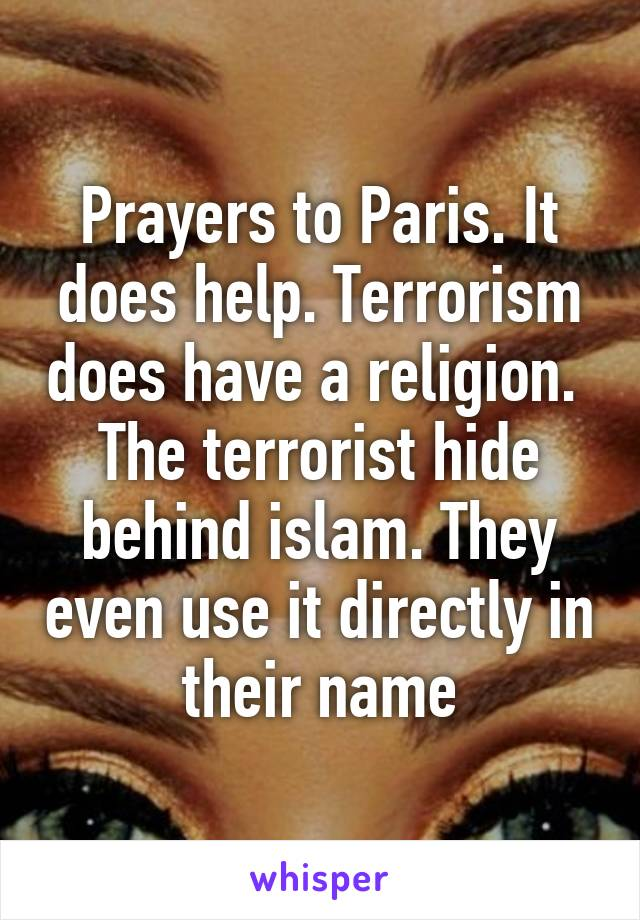 Prayers to Paris. It does help. Terrorism does have a religion.  The terrorist hide behind islam. They even use it directly in their name
