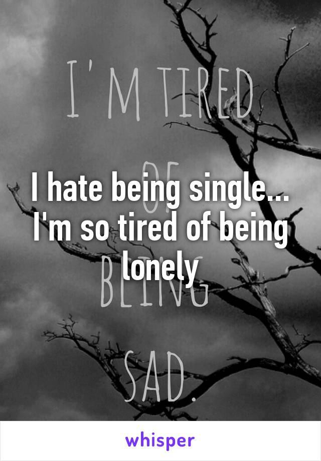 I hate being single... I'm so tired of being lonely