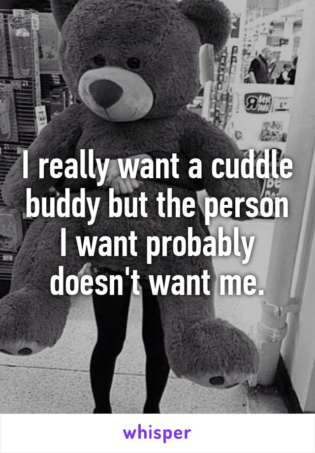 I really want a cuddle buddy but the person I want probably doesn't want me.