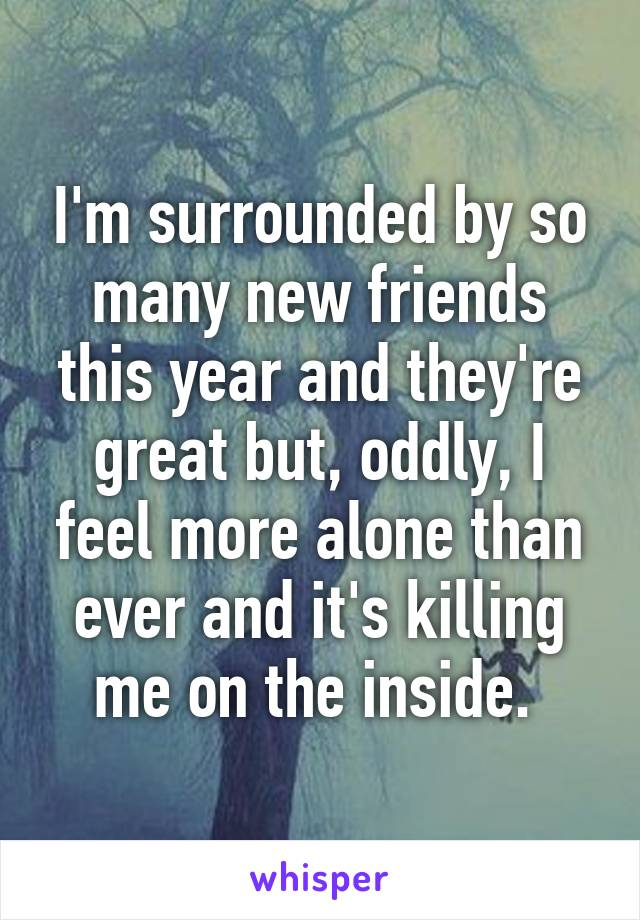 I'm surrounded by so many new friends this year and they're great but, oddly, I feel more alone than ever and it's killing me on the inside.