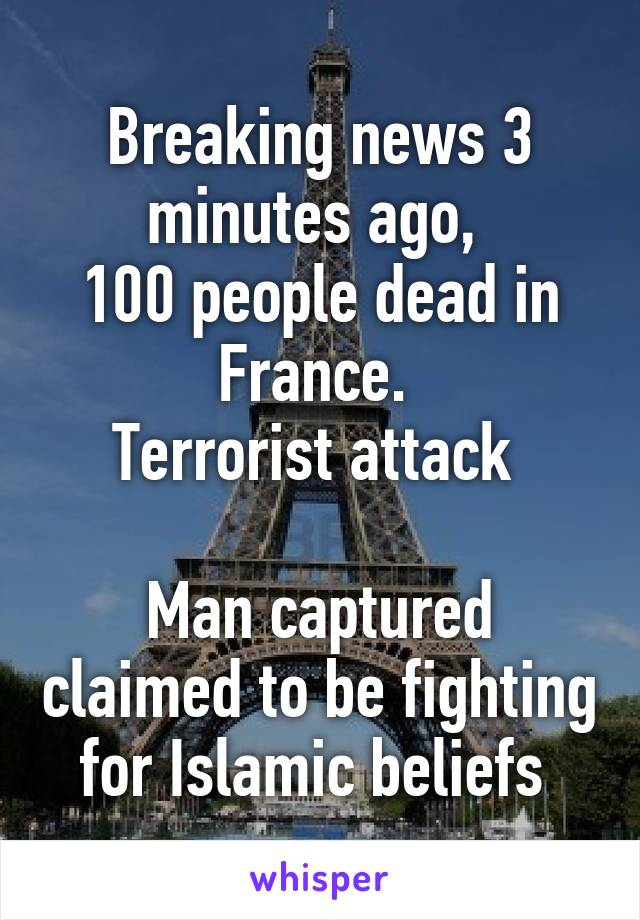 Breaking news 3 minutes ago,  100 people dead in France.  Terrorist attack   Man captured claimed to be fighting for Islamic beliefs
