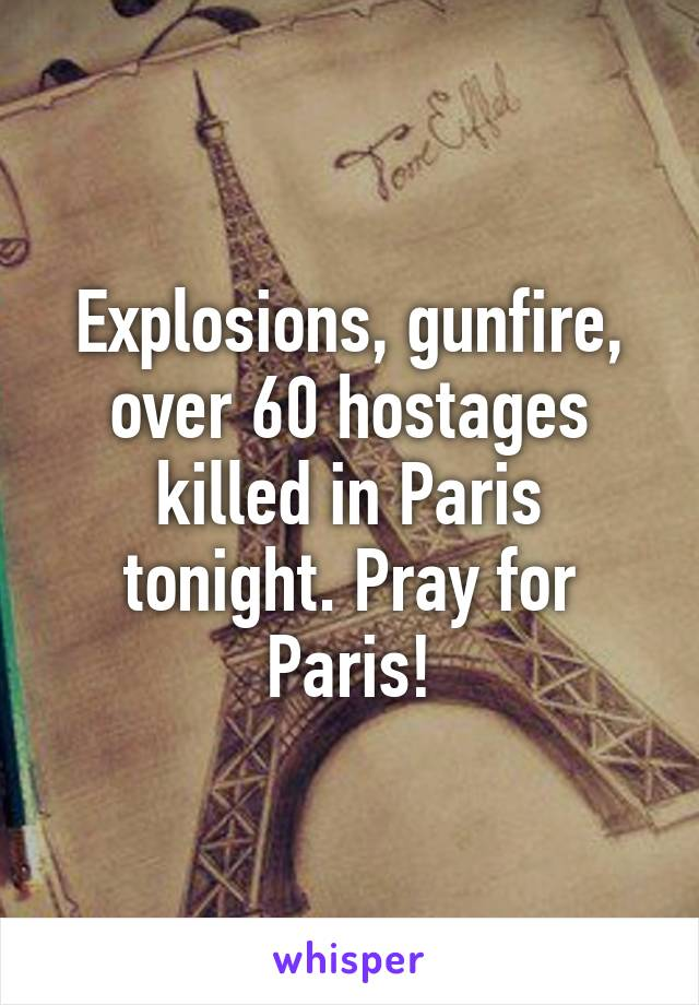 Explosions, gunfire, over 60 hostages killed in Paris tonight. Pray for Paris!