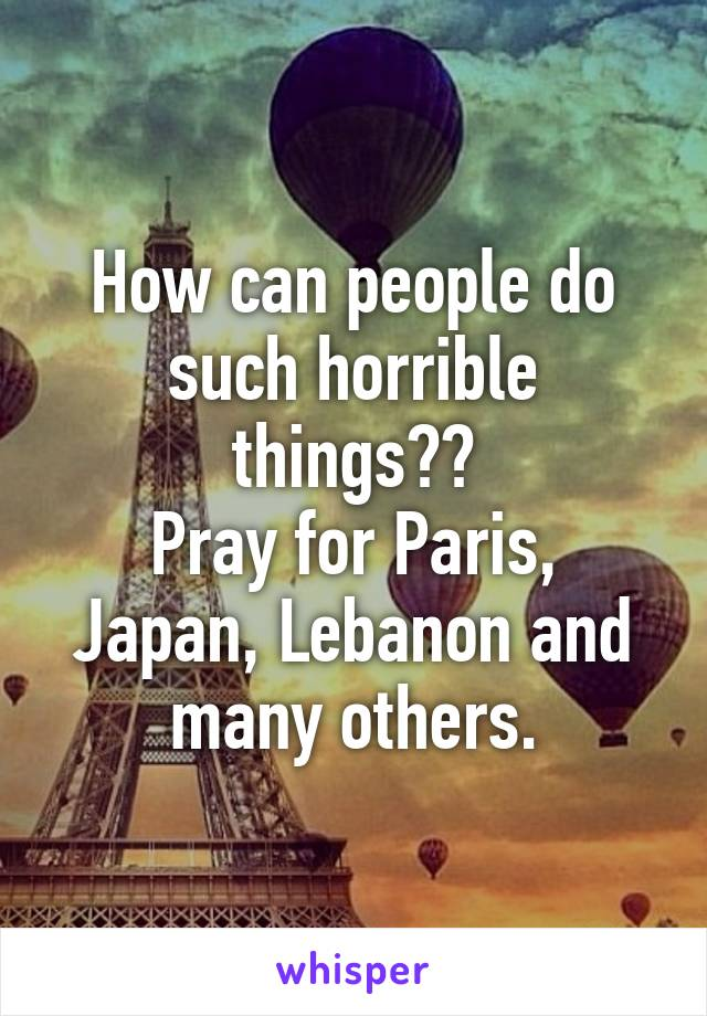 How can people do such horrible things?? Pray for Paris, Japan, Lebanon and many others.