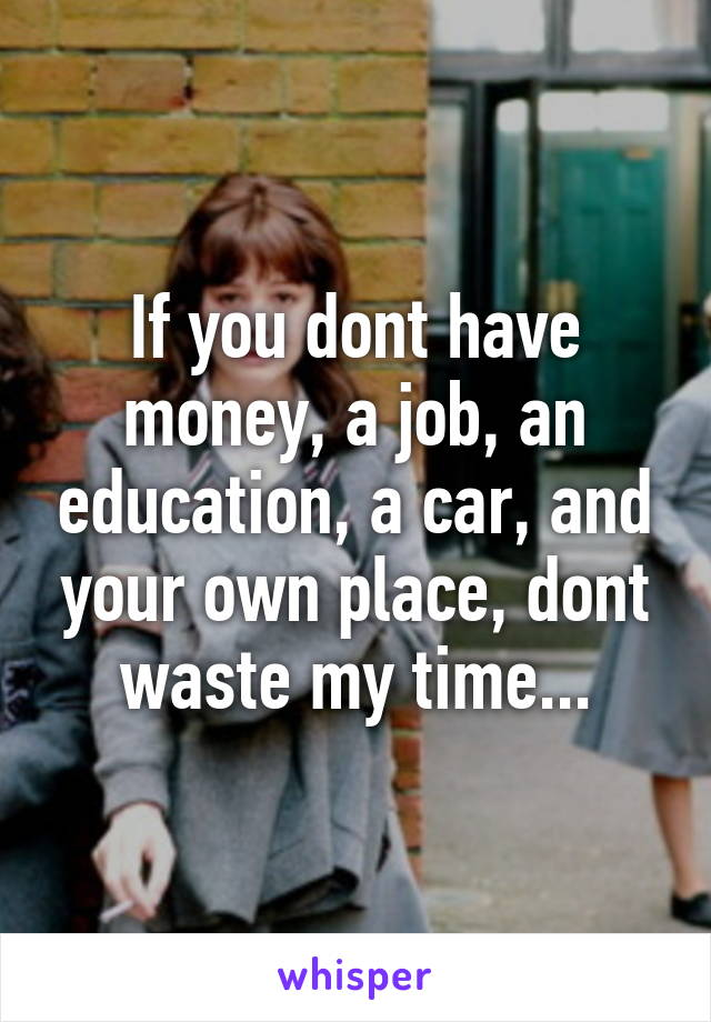 If you dont have money, a job, an education, a car, and your own place, dont waste my time...