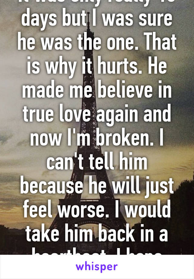 It was only really 10 days but I was sure he was the one. That is why it hurts. He made me believe in true love again and now I'm broken. I can't tell him because he will just feel worse. I would take him back in a heartbeat. I hope time heals