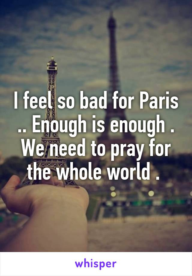 I feel so bad for Paris .. Enough is enough . We need to pray for the whole world .