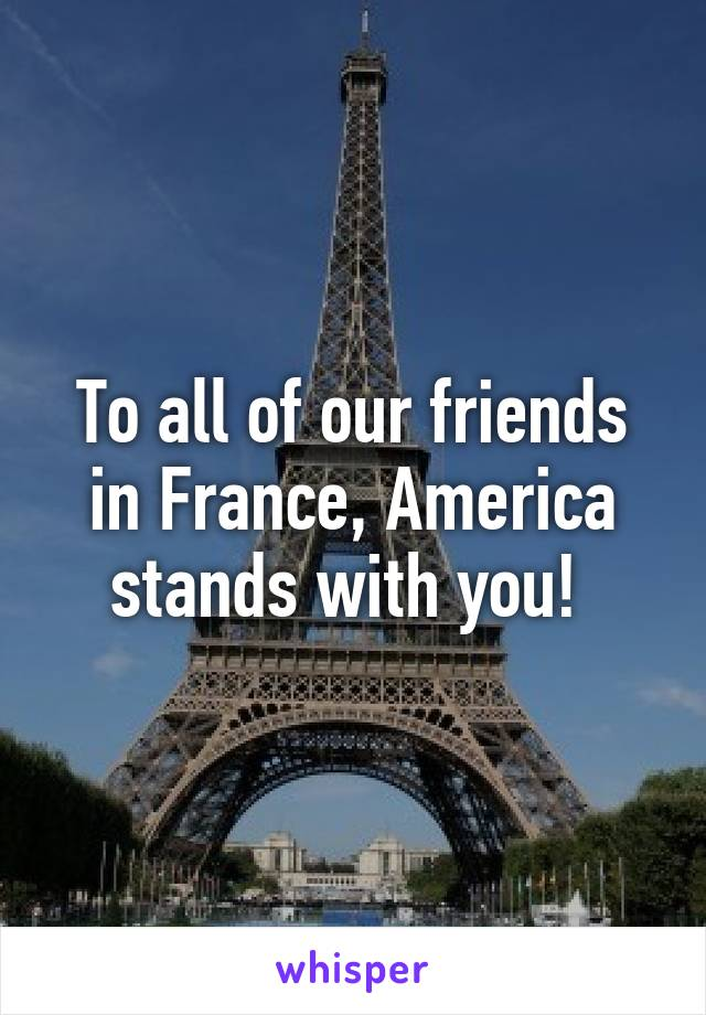 To all of our friends in France, America stands with you!