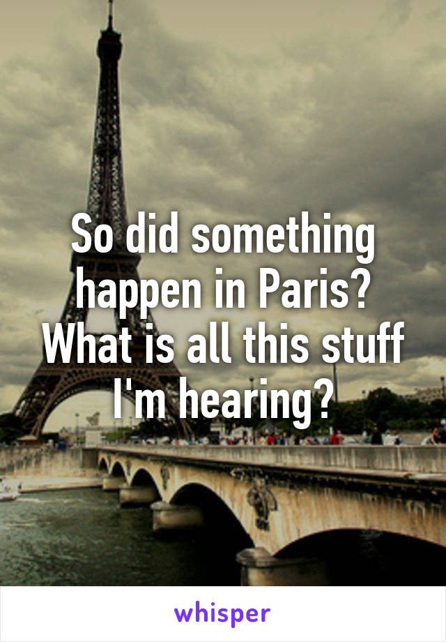 So did something happen in Paris? What is all this stuff I'm hearing?
