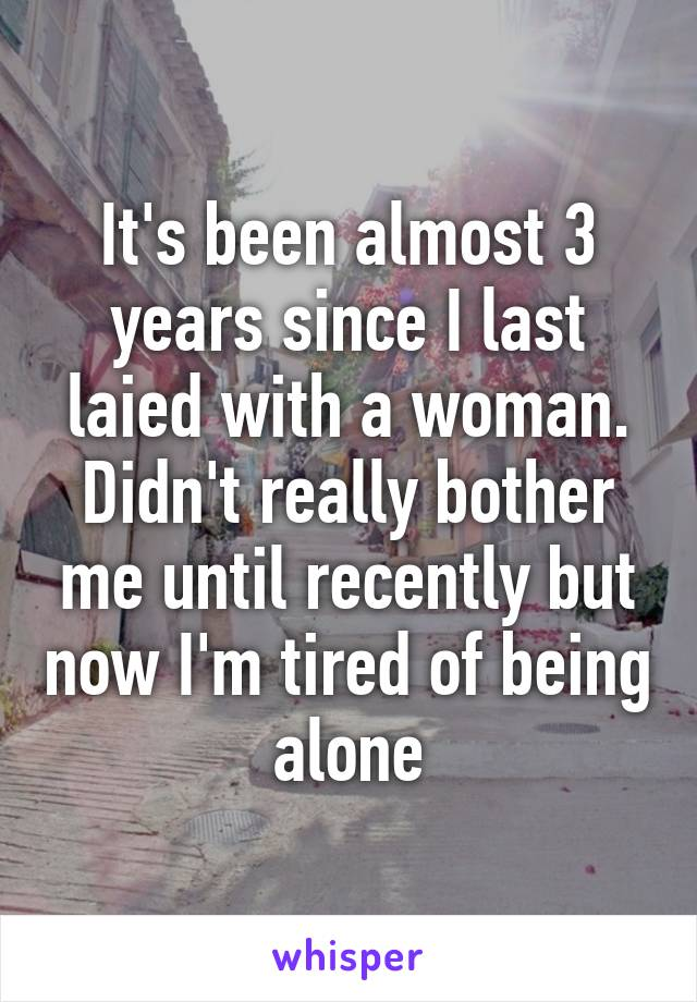 It's been almost 3 years since I last laied with a woman. Didn't really bother me until recently but now I'm tired of being alone